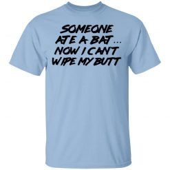 Someone Ate A Bat Now I Can't Wipe My Butt T-Shirts, Hoodies, Long Sleeve