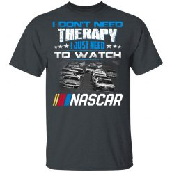 I Don't Need Therapy I Just Need To Watch Nascar T-Shirts, Hoodies, Long Sleeve