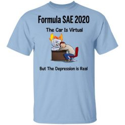 Formula SAE 2020 The Car Is Virtual But The Depression Is Real T-Shirt