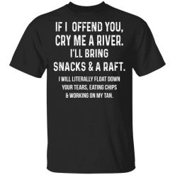 If I Offend You Cry Me A Driver I'll Bring Snacks & A Raft T-Shirts, Hoodies, Long Sleeve
