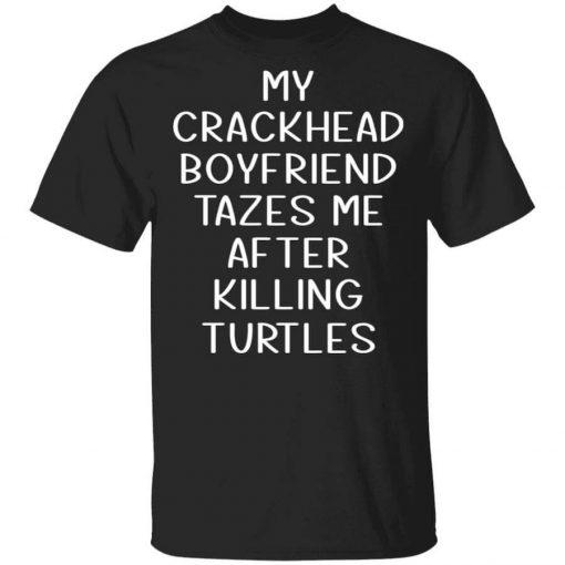 My Crackhead Boyfriend Tazes Me After Killing Turtles T-Shirts, Hoodies, Long Sleeve