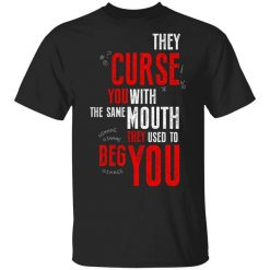 They Curse You With The Same Mouth They Used To Beg You T-Shirts, Hoodies, Long Sleeve