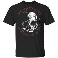 Memento Mori Without Fear You Are Free T-Shirts, Hoodies, Long Sleeve