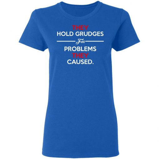 They Hold Grudges For Problems They Caused T-Shirts, Hoodies, Long Sleeve