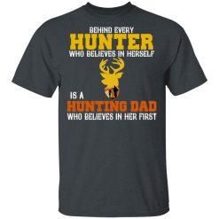 Behind Every Hunter Who Believes In Herself Is A Hunting Dad Who Believes In Her First T-Shirts, Hoodies, Long Sleeve