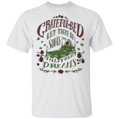Grateful Bed Let There Be Songs To Fill Your Dream T-Shirts, Hoodies, Long Sleeve