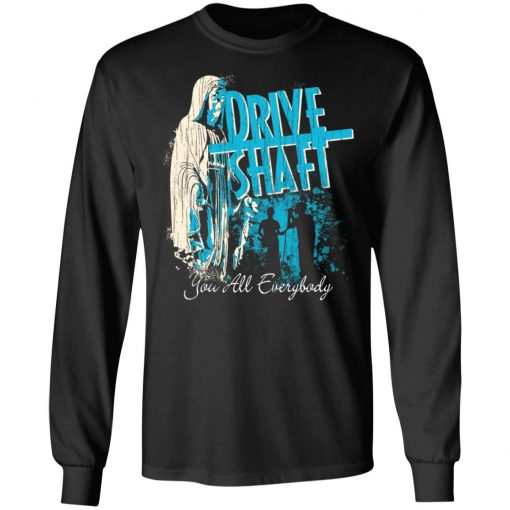 Drive Shaft You All Everybody T-Shirts, Hoodies, Long Sleeve