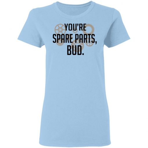 You're Spare Parts Bud T-Shirts, Hoodies, Long Sleeve