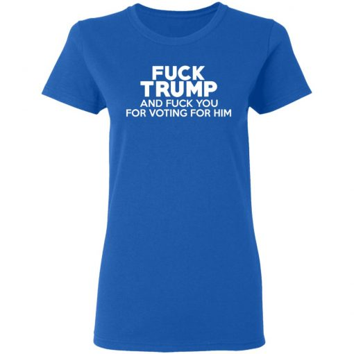 Fuck Trump And Fuck You For Voting For Him T-Shirts, Hoodies, Long Sleeve