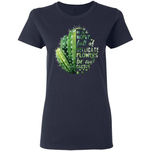 In A World Full Of Delicate Flowers Be A Cactus T-Shirts, Hoodies, Long Sleeve