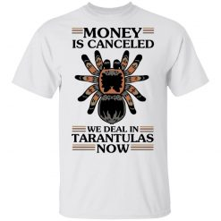 Money Is Canceled We Deal In Tarantulas Now T-Shirts, Hoodies, Long Sleeve