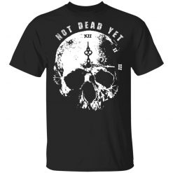 Not Dead Yet T-Shirts, Hoodies, Long Sleeve