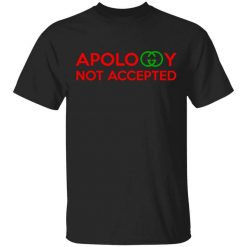 Apology Not Accepted T-Shirts, Hoodies, Long Sleeve