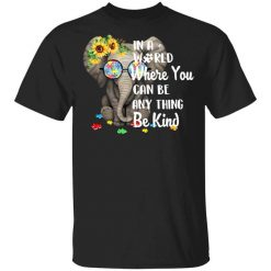 Autism In A World Where You Can Be Anything Be Kind T-Shirts, Hoodies, Long Sleeve