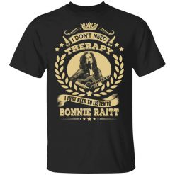 Bonnie Raitt I Don't Need Therapy I Just Need To Listen To Bonnie Raitt T-Shirts, Hoodies, Long Sleeve