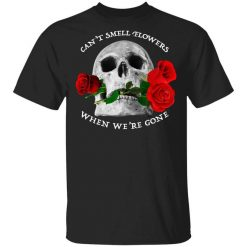Can't Smell Flowers When We're Gone Scentless Flowers T-Shirts, Hoodies, Long Sleeve