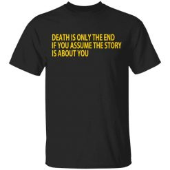 Death Is Only The End If You Assume The Story Is About You T-Shirts, Hoodies, Long Sleeve
