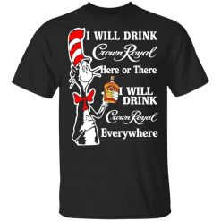 Dr. Seuss I Will Drink Crown Royal Here Or There Everywhere T-Shirt