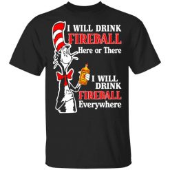 Dr. Seuss I Will Drink Fireball Here Or There Everywhere T-Shirt
