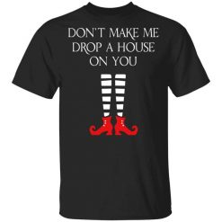 Elf Don't Make Me Drop A House On You T-Shirts, Hoodies, Long Sleeve