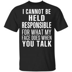 I Can Not Be Held Responsible For What My Face Does When You Talk T-Shirts, Hoodies, Long Sleeve