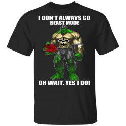 I Don't Always Go Beast Mode Oh Wait Yes I Do New Orleans Saints Hulk T-Shirts, Hoodies, Long Sleeve