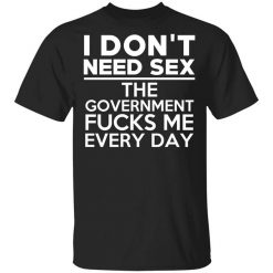 I Don't Need Sex The Government Fucks Me Everyday T-Shirts, Hoodies, Long Sleeve