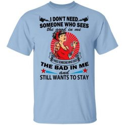 I Don't Need Someone Who Sees The Good In Me The Bad In Me T-Shirts, Hoodies, Long Sleeve