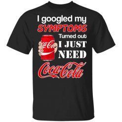 I Googled My Symptoms Turned Out I Just Need Coca Cola T-Shirts, Hoodies, Long Sleeve
