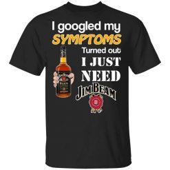 I Googled My Symptoms Turned Out I Just Need Jim Beam T-Shirts, Hoodies, Long Sleeve