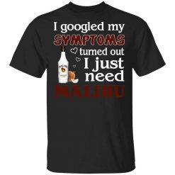 I Googled My Symptoms Turned Out I Just Need Malibu T-Shirts, Hoodies, Long Sleeve