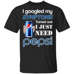 I Googled My Symptoms Turned Out I Just Need Pepsi T-Shirts, Hoodies, Long Sleeve