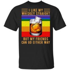 I Like My Whiskey Straight But My Friends Can Go Either Way T-Shirts, Hoodies, Long Sleeve