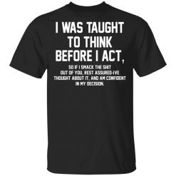 I Was Taught To Think Before I Act T-Shirt