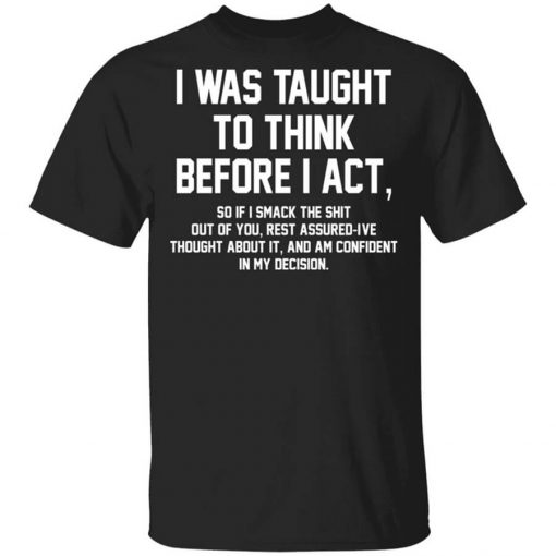 I Was Taught To Think Before I Act T-Shirts, Hoodies, Long Sleeve