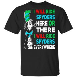 I Will Ride Spyders Here Or There I Will Ride Spyders Everywhere T-Shirt