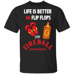 Life Is Better In Flip Flops With Fireball Cinnamon Whisky T-Shirts, Hoodies, Long Sleeve