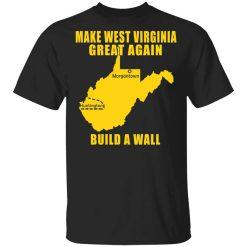 Make West Virginia Great Again Build A Wall T-Shirts, Hoodies, Long Sleeve