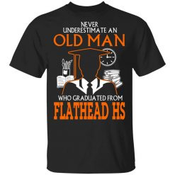 Never Underestimate An Old Man Who Graduated From Flathead High School T-Shirt