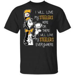 Pittsburgh Steelers I Will Love Steelers Here Or There I Will Love My Steelers Everywhere T-Shirts, Hoodies, Long Sleeve