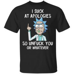 Rick And Morty I Suck At Apologies So Unfuck You Or Whatever T-Shirts, Hoodies, Long Sleeve