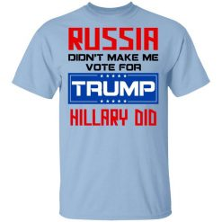 Russia Didn't Make Me Vote For Trump Hillary Did T-Shirts, Hoodies, Long Sleeve