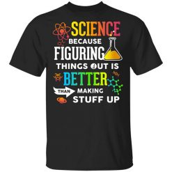 Science Because Figuring Things Out Is Better Than Making Stuff Up T-Shirts, Hoodies, Long Sleeve