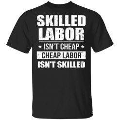 Skilled Labor Isn't Cheap Cheap Labor Isn't Skilled T-Shirts, Hoodies, Long Sleeve
