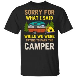 Sorry For What I Said While We Were Trying To Park The Camper T-Shirts, Hoodies, Long Sleeve
