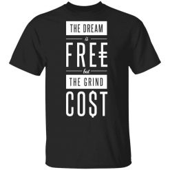The Dream Is Free But The Grind Cost T-Shirts, Hoodies, Long Sleeve