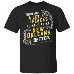 There Are A Lot Of Places I Like But I Like New Orleans Better Bob Dylan T-Shirts, Hoodies, Long Sleeve