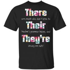 There Are People Who Didn't Listen To Their Teacher's Grammar Lessons And They're Driving Me Nuts Teacher T-Shirts, Hoodies, Long Sleeve