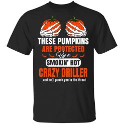 These Pumpkins Are Protected By A Smoking Hot Crazy Driller T-Shirts, Hoodies, Long Sleeve