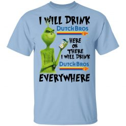 The Grinch I Will Drink Dutch Bros. Coffee Here Or There I Will Drink Dutch Bros. Coffee Everywhere T-Shirts, Hoodies, Long Sleeve